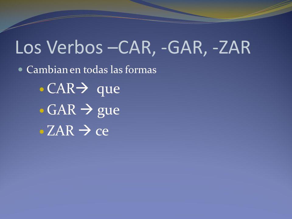 Los Verbos –CAR, -GAR, -ZAR Cambian en todas las formas CAR que GAR gue ZAR ce