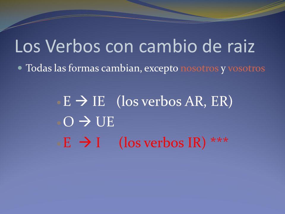Los Verbos con cambio de raiz Todas las formas cambian, excepto nosotros y vosotros E IE (los verbos AR, ER) O UE E I (los verbos IR) ***