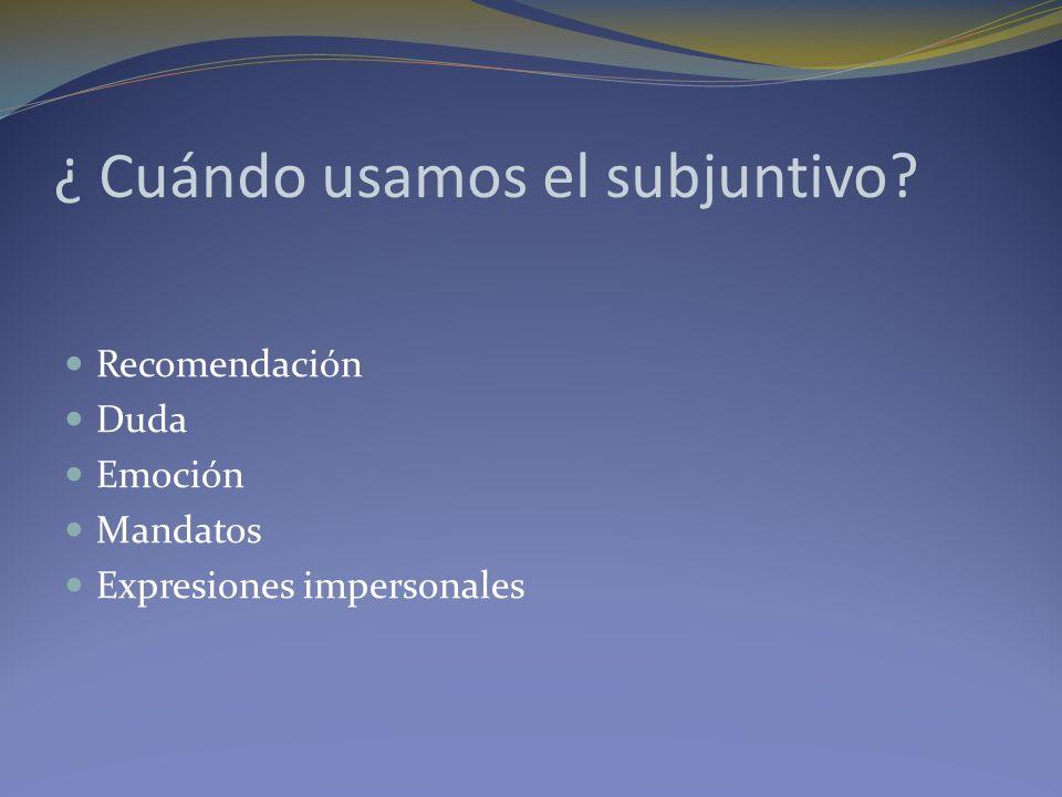 ¿ Cuándo usamos el subjuntivo? Recomendación Duda Emoción Mandatos Expresiones impersonales
