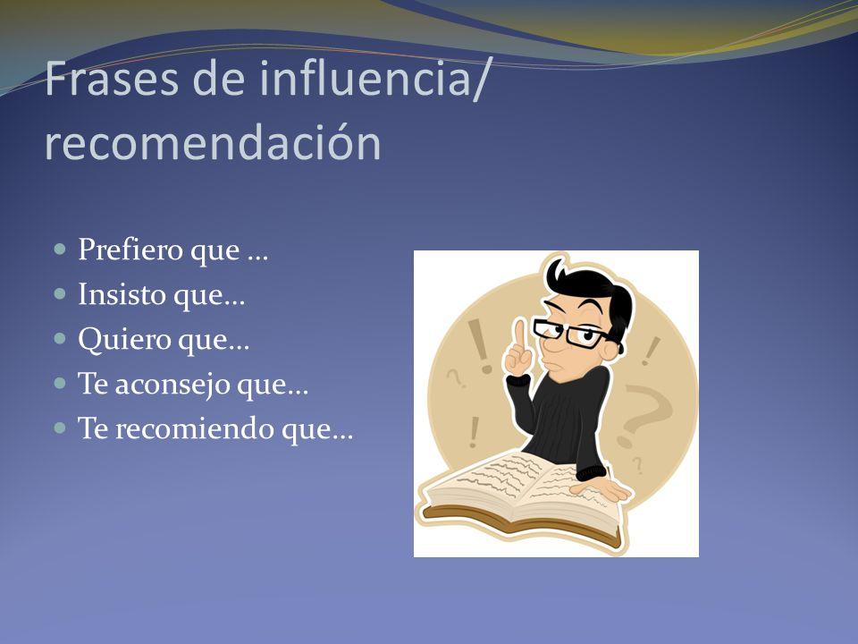 Frases de influencia/ recomendación Prefiero que … Insisto que… Quiero que… Te aconsejo que… Te recomiendo que…
