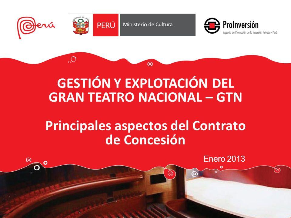 GESTIÓN Y EXPLOTACIÓN DEL GRAN TEATRO NACIONAL – GTN Principales aspectos del Contrato de Concesión Enero 2013