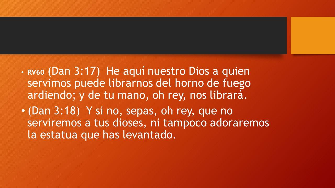 RV60 (Dan 3:17) He aquí nuestro Dios a quien servimos puede librarnos del horno de fuego ardiendo; y de tu mano, oh rey, nos librará. (Dan 3:18) Y si