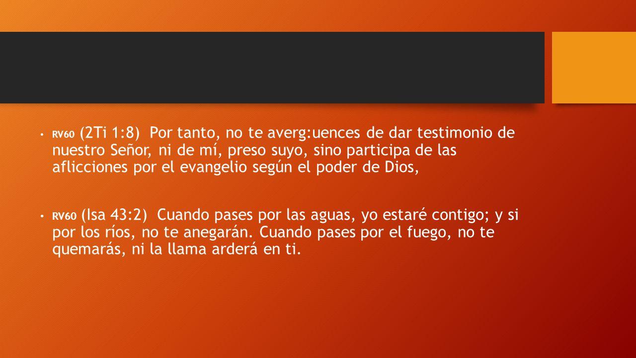RV60 (2Ti 1:8) Por tanto, no te averg:uences de dar testimonio de nuestro Señor, ni de mí, preso suyo, sino participa de las aflicciones por el evange