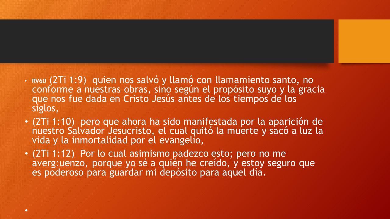 RV60 (2Ti 1:9) quien nos salvó y llamó con llamamiento santo, no conforme a nuestras obras, sino según el propósito suyo y la gracia que nos fue dada