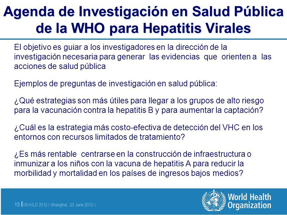 ISVHLD 2012 I Shanghai, 23 June 2012 I 15 | Agenda de Investigación en Salud Pública de la WHO para Hepatitis Virales El objetivo es guiar a los inves