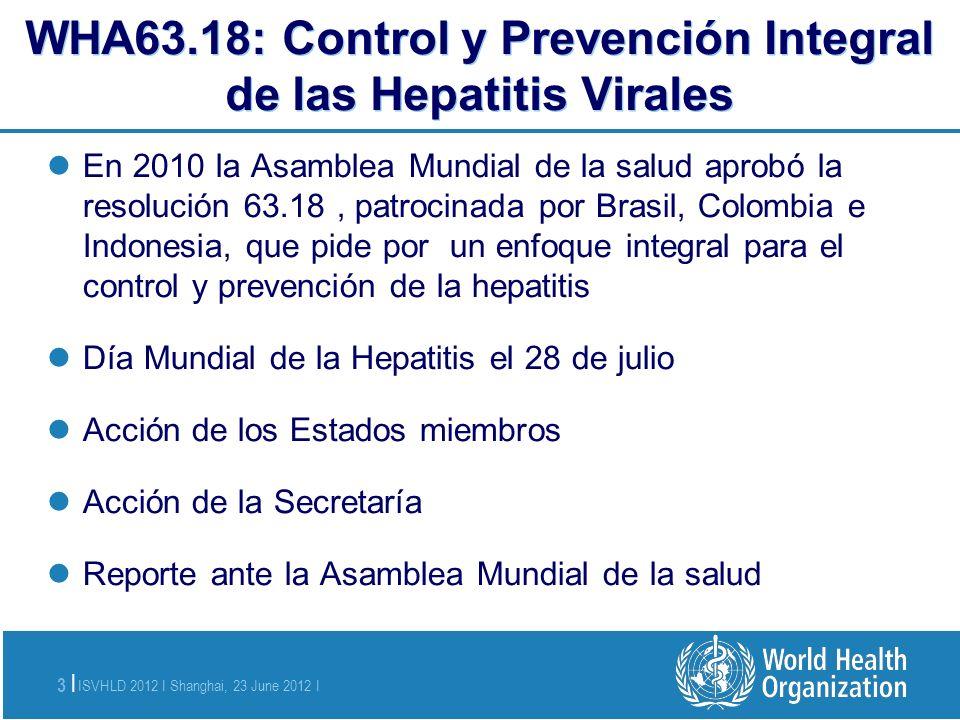 ISVHLD 2012 I Shanghai, 23 June 2012 I 3 | WHA63.18: Control y Prevención Integral de las Hepatitis Virales En 2010 la Asamblea Mundial de la salud ap