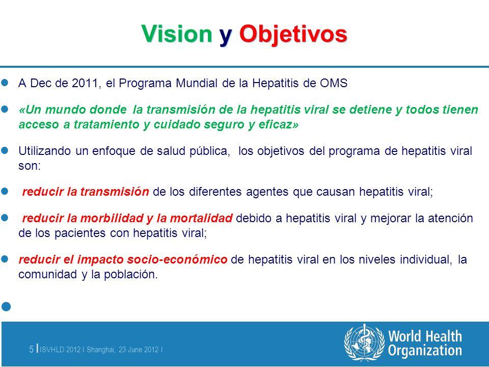 ISVHLD 2012 I Shanghai, 23 June 2012 I 5 | Vision y Objetivos A Dec de 2011, el Programa Mundial de la Hepatitis de OMS «Un mundo donde la transmisión