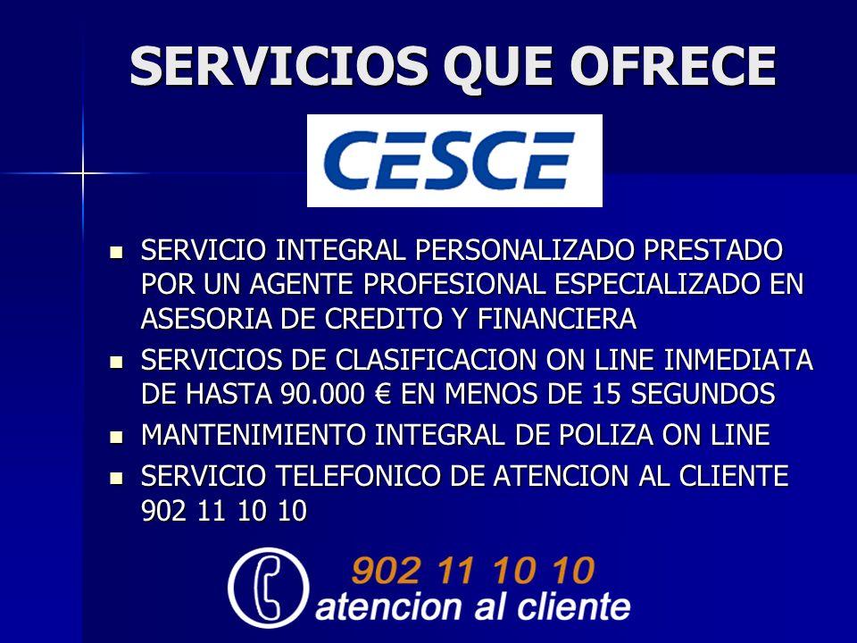 SERVICIOS QUE OFRECE SERVICIO INTEGRAL PERSONALIZADO PRESTADO POR UN AGENTE PROFESIONAL ESPECIALIZADO EN ASESORIA DE CREDITO Y FINANCIERA SERVICIO INTEGRAL PERSONALIZADO PRESTADO POR UN AGENTE PROFESIONAL ESPECIALIZADO EN ASESORIA DE CREDITO Y FINANCIERA SERVICIOS DE CLASIFICACION ON LINE INMEDIATA DE HASTA 90.000 EN MENOS DE 15 SEGUNDOS SERVICIOS DE CLASIFICACION ON LINE INMEDIATA DE HASTA 90.000 EN MENOS DE 15 SEGUNDOS MANTENIMIENTO INTEGRAL DE POLIZA ON LINE MANTENIMIENTO INTEGRAL DE POLIZA ON LINE SERVICIO TELEFONICO DE ATENCION AL CLIENTE 902 11 10 10 SERVICIO TELEFONICO DE ATENCION AL CLIENTE 902 11 10 10