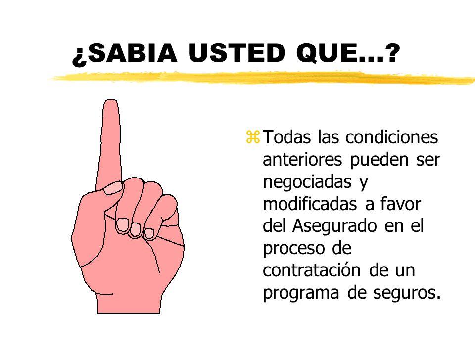 ¿SABIA USTED QUE...? z Todas las condiciones anteriores pueden ser negociadas y modificadas a favor del Asegurado en el proceso de contratación de un