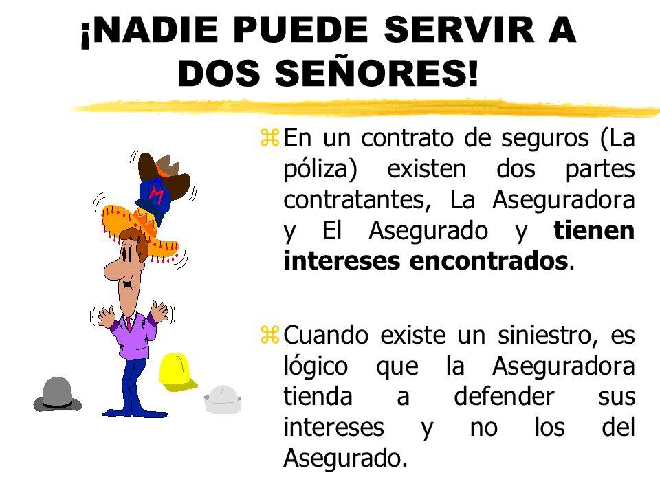 ¡NADIE PUEDE SERVIR A DOS SEÑORES! z En un contrato de seguros (La póliza) existen dos partes contratantes, La Aseguradora y El Asegurado y tienen int