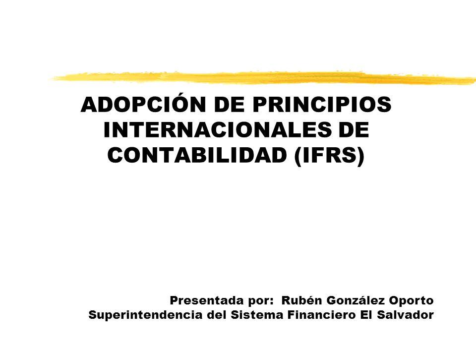 ADOPCIÓN DE PRINCIPIOS INTERNACIONALES DE CONTABILIDAD (IFRS) Presentada por: Rubén González Oporto Superintendencia del Sistema Financiero El Salvado