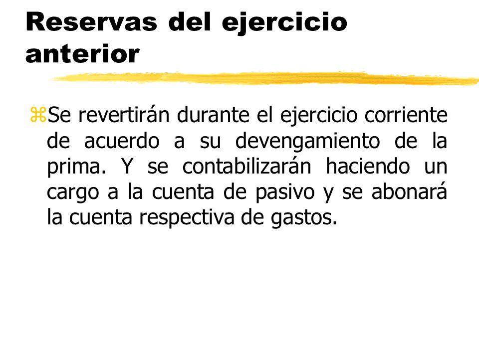 Reservas del ejercicio anterior zSe revertirán durante el ejercicio corriente de acuerdo a su devengamiento de la prima. Y se contabilizarán haciendo