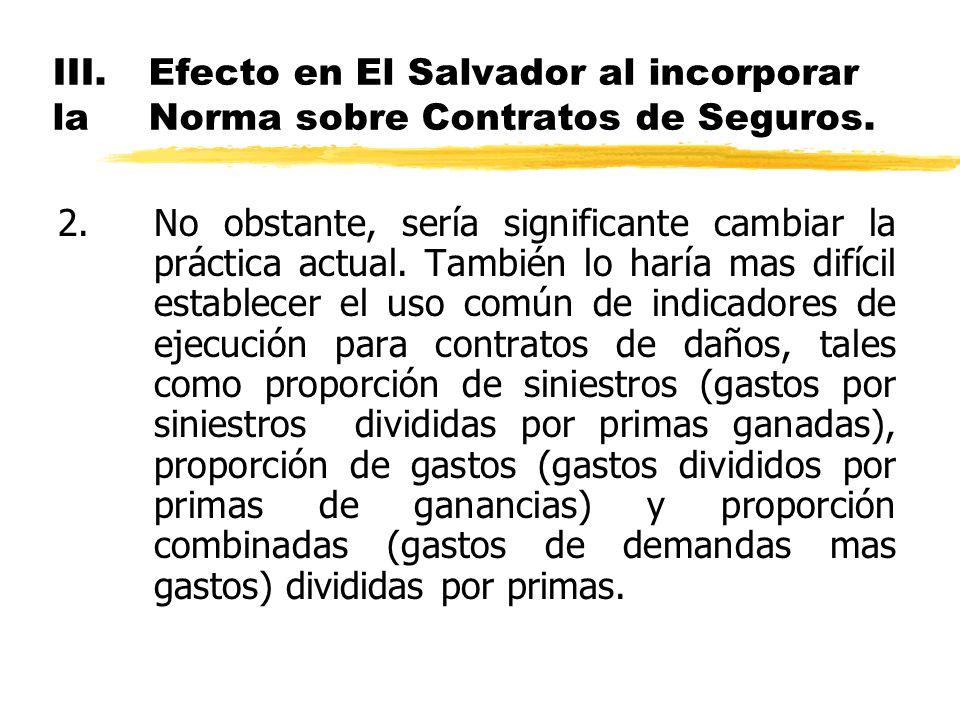 III.Efecto en El Salvador al incorporar la Norma sobre Contratos de Seguros. 2.No obstante, sería significante cambiar la práctica actual. También lo
