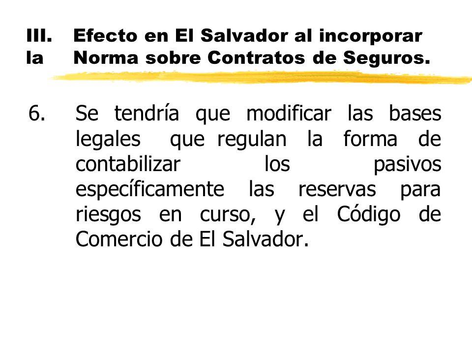 III.Efecto en El Salvador al incorporar la Norma sobre Contratos de Seguros. 6.Se tendría que modificar las bases legales que regulan la forma de cont