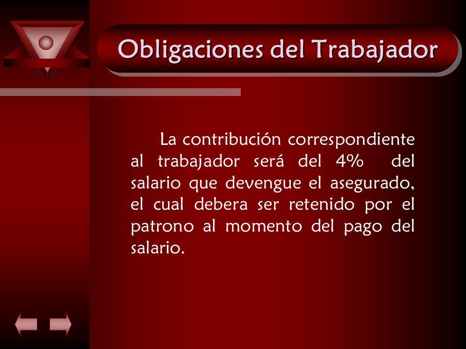 Obligaciones del Trabajador La contribución correspondiente al trabajador será del 4% del salario que devengue el asegurado, el cual debera ser reteni