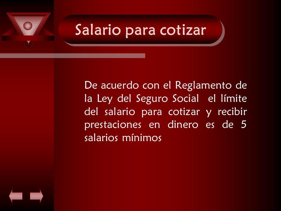 Salario para cotizar De acuerdo con el Reglamento de la Ley del Seguro Social el límite del salario para cotizar y recibir prestaciones en dinero es d