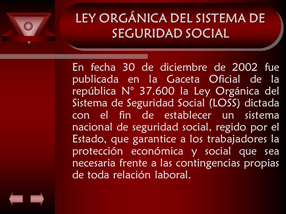LEY ORGÁNICA DEL SISTEMA DE SEGURIDAD SOCIAL En fecha 30 de diciembre de 2002 fue publicada en la Gaceta Oficial de la república N° 37.600 la Ley Orgá