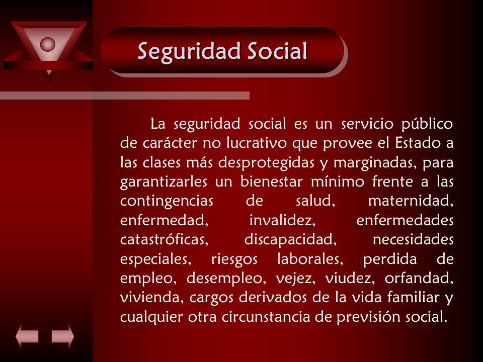 Seguridad Social La seguridad social es un servicio público de carácter no lucrativo que provee el Estado a las clases más desprotegidas y marginadas,