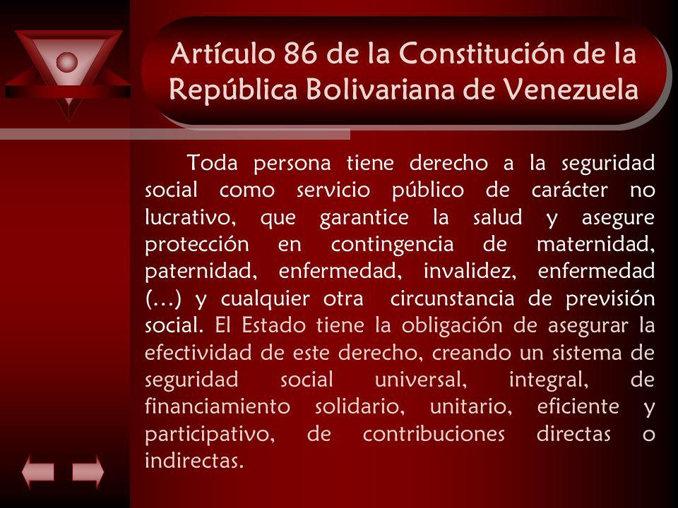 Artículo 86 de la Constitución de la República Bolivariana de Venezuela Toda persona tiene derecho a la seguridad social como servicio público de cará