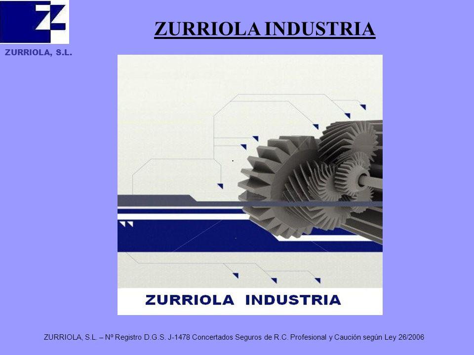 ZURRIOLA, S.L. ZURRIOLA, S.L. – Nº Registro D.G.S. J-1478 Concertados Seguros de R.C. Profesional y Caución según Ley 26/2006 ZURRIOLA INDUSTRIA