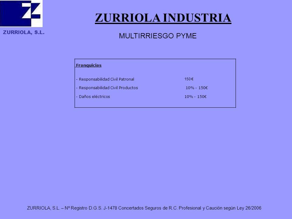 ZURRIOLA, S.L. ZURRIOLA INDUSTRIA ZURRIOLA, S.L. – Nº Registro D.G.S. J-1478 Concertados Seguros de R.C. Profesional y Caución según Ley 26/2006 MULTI