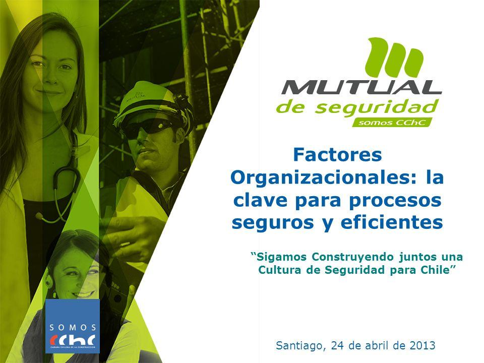 Factores Organizacionales: la clave para procesos seguros y eficientes Santiago, 24 de abril de 2013 Sigamos Construyendo juntos una Cultura de Seguri