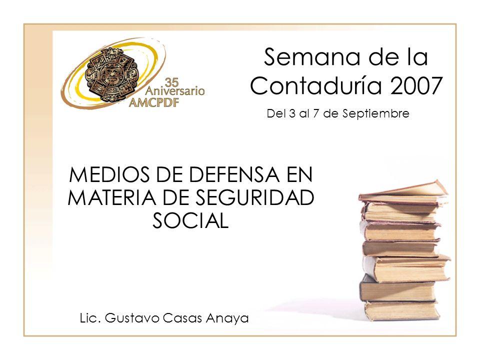 Semana de la Contaduría 2007 Lic. Gustavo Casas Anaya MEDIOS DE DEFENSA EN MATERIA DE SEGURIDAD SOCIAL Del 3 al 7 de Septiembre
