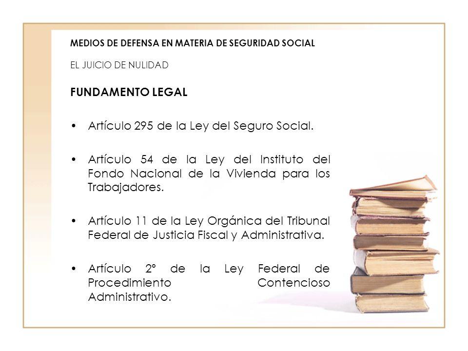 MEDIOS DE DEFENSA EN MATERIA DE SEGURIDAD SOCIAL EL JUICIO DE NULIDAD FUNDAMENTO LEGAL Artículo 295 de la Ley del Seguro Social. Artículo 54 de la Ley