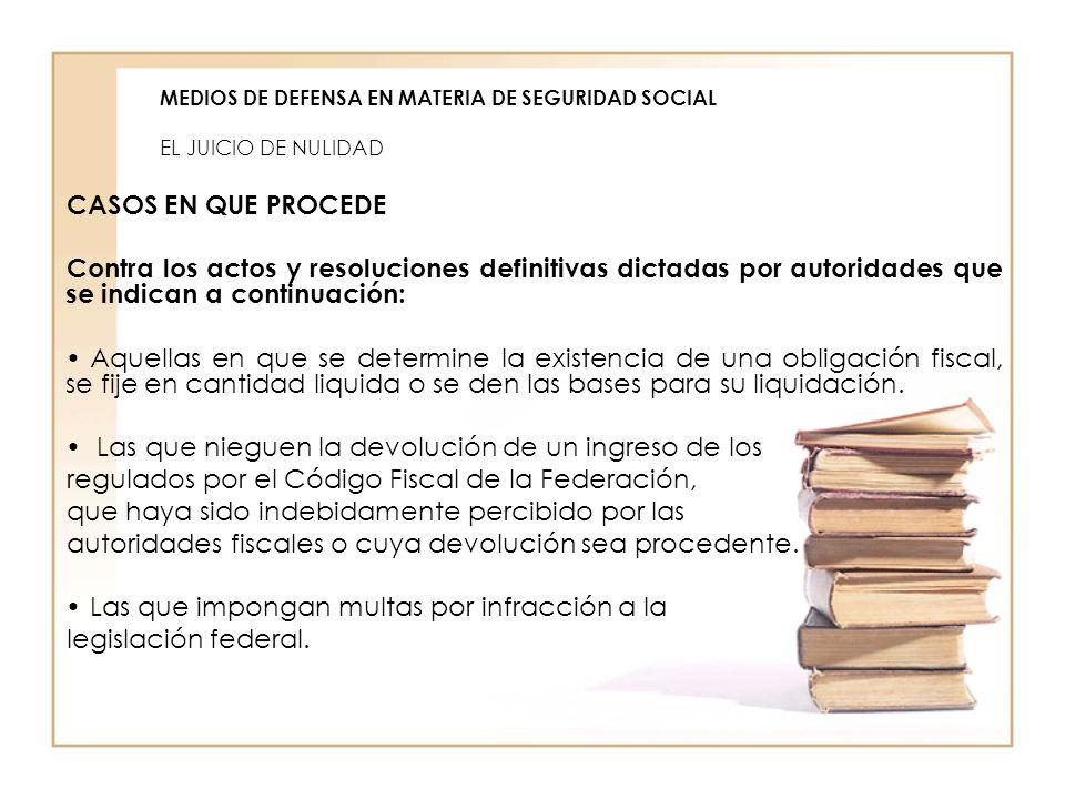 MEDIOS DE DEFENSA EN MATERIA DE SEGURIDAD SOCIAL EL JUICIO DE NULIDAD CASOS EN QUE PROCEDE Contra los actos y resoluciones definitivas dictadas por au