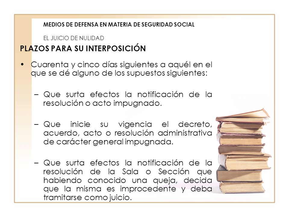 MEDIOS DE DEFENSA EN MATERIA DE SEGURIDAD SOCIAL EL JUICIO DE NULIDAD PLAZOS PARA SU INTERPOSICIÓN Cuarenta y cinco días siguientes a aquél en el que