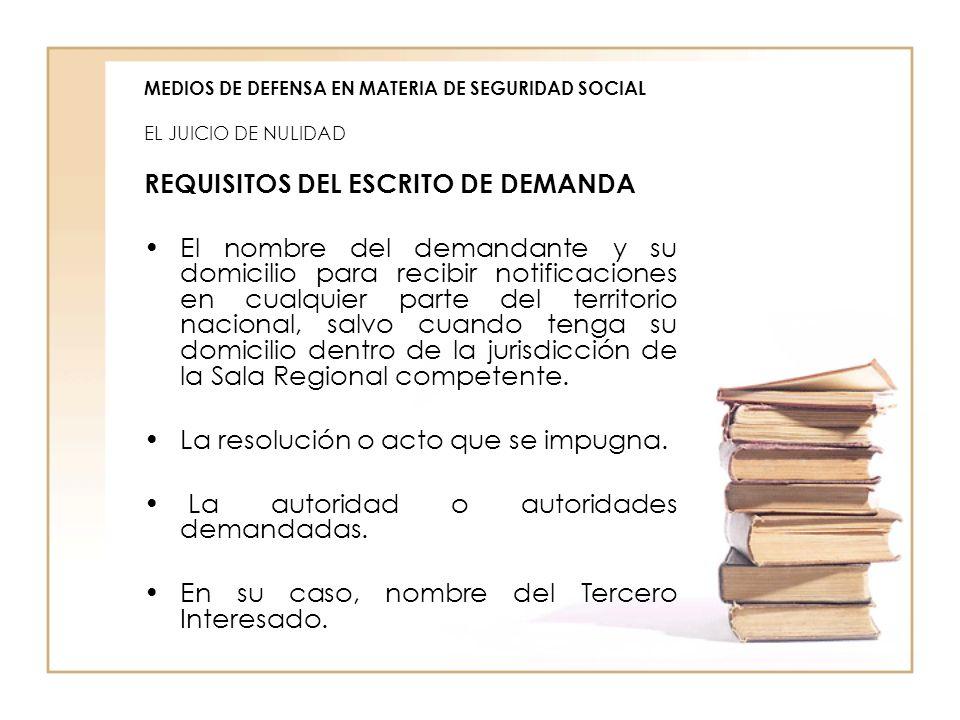 MEDIOS DE DEFENSA EN MATERIA DE SEGURIDAD SOCIAL EL JUICIO DE NULIDAD REQUISITOS DEL ESCRITO DE DEMANDA El nombre del demandante y su domicilio para r