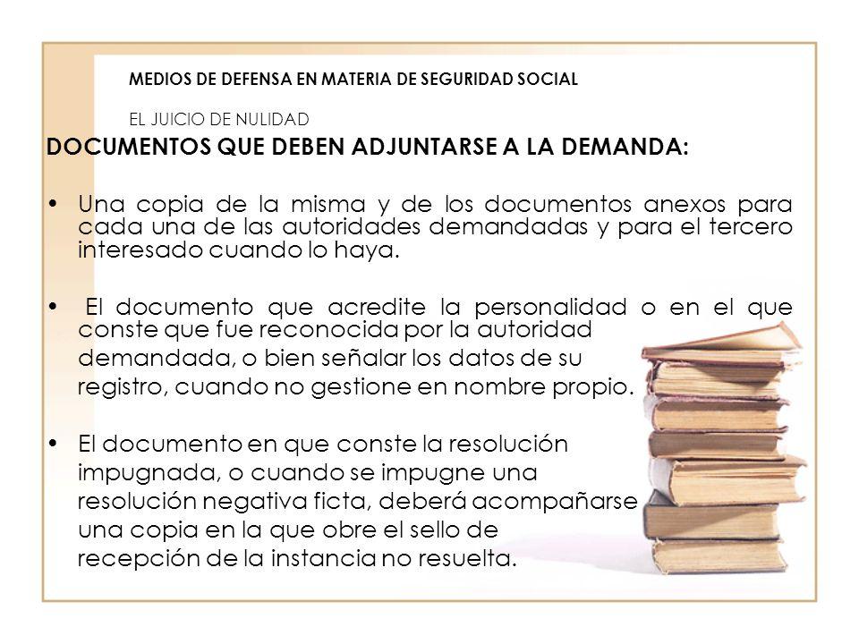 MEDIOS DE DEFENSA EN MATERIA DE SEGURIDAD SOCIAL EL JUICIO DE NULIDAD DOCUMENTOS QUE DEBEN ADJUNTARSE A LA DEMANDA: Una copia de la misma y de los doc
