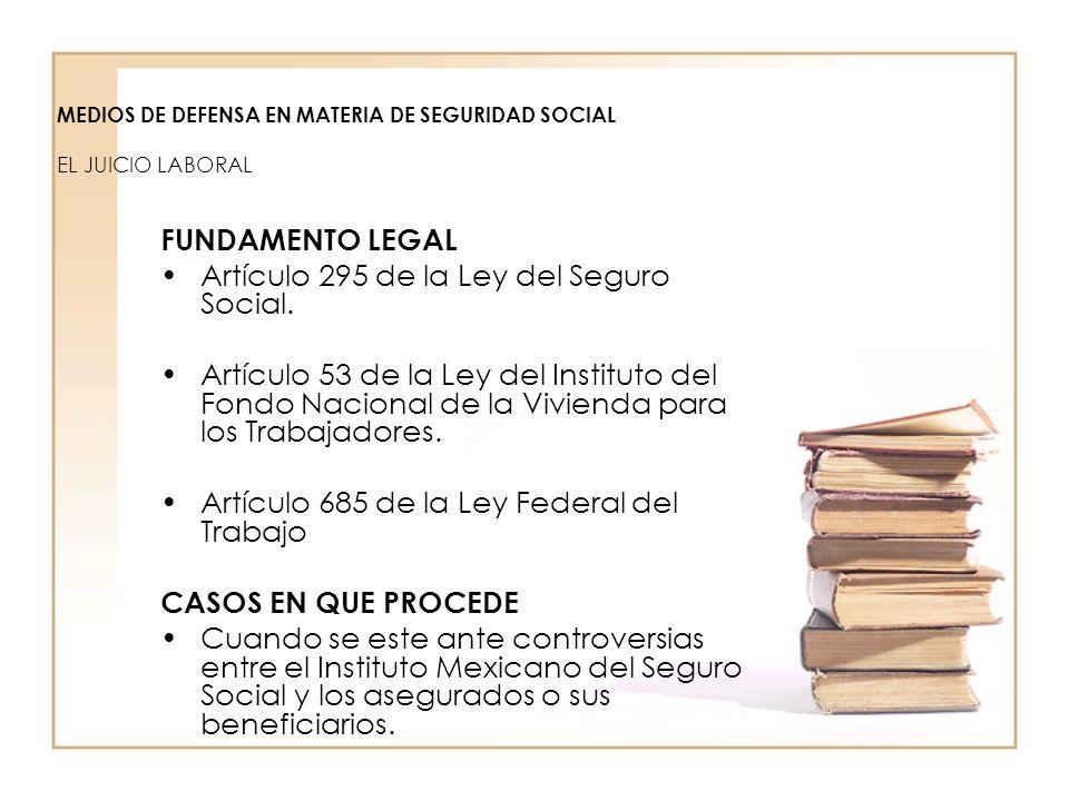 MEDIOS DE DEFENSA EN MATERIA DE SEGURIDAD SOCIAL EL JUICIO LABORAL FUNDAMENTO LEGAL Artículo 295 de la Ley del Seguro Social. Artículo 53 de la Ley de