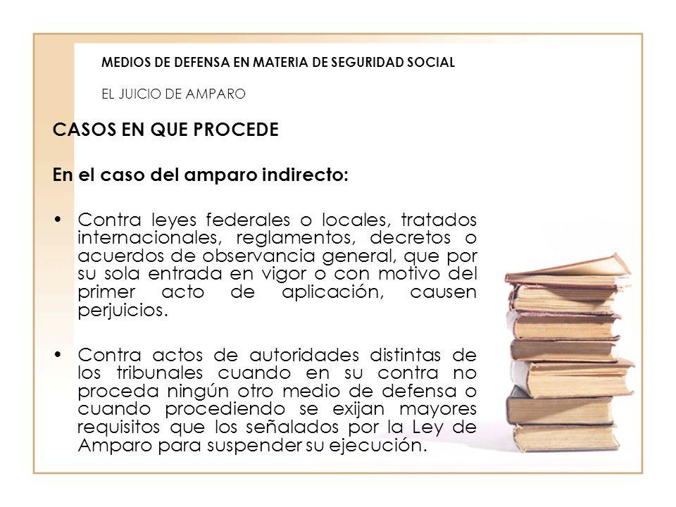 MEDIOS DE DEFENSA EN MATERIA DE SEGURIDAD SOCIAL EL JUICIO DE AMPARO CASOS EN QUE PROCEDE En el caso del amparo indirecto: Contra leyes federales o lo