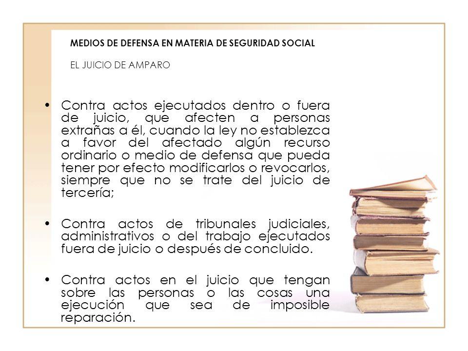 MEDIOS DE DEFENSA EN MATERIA DE SEGURIDAD SOCIAL EL JUICIO DE AMPARO Contra actos ejecutados dentro o fuera de juicio, que afecten a personas extrañas