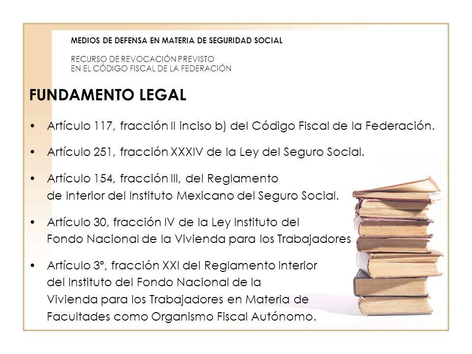 MEDIOS DE DEFENSA EN MATERIA DE SEGURIDAD SOCIAL RECURSO DE REVOCACIÓN PREVISTO EN EL CÓDIGO FISCAL DE LA FEDERACIÓN FUNDAMENTO LEGAL Artículo 117, fr