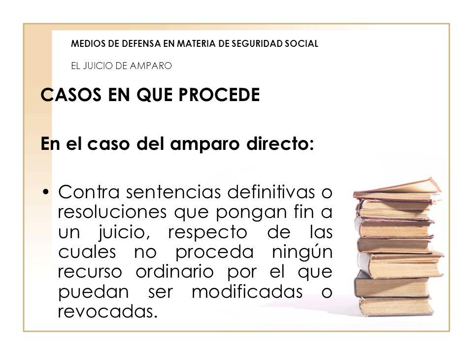 MEDIOS DE DEFENSA EN MATERIA DE SEGURIDAD SOCIAL EL JUICIO DE AMPARO CASOS EN QUE PROCEDE En el caso del amparo directo: Contra sentencias definitivas
