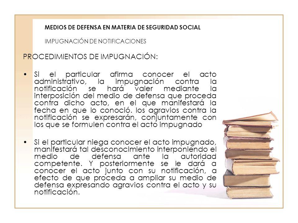 MEDIOS DE DEFENSA EN MATERIA DE SEGURIDAD SOCIAL IMPUGNACIÓN DE NOTIFICACIONES PROCEDIMIENTOS DE IMPUGNACIÓN: Si el particular afirma conocer el acto