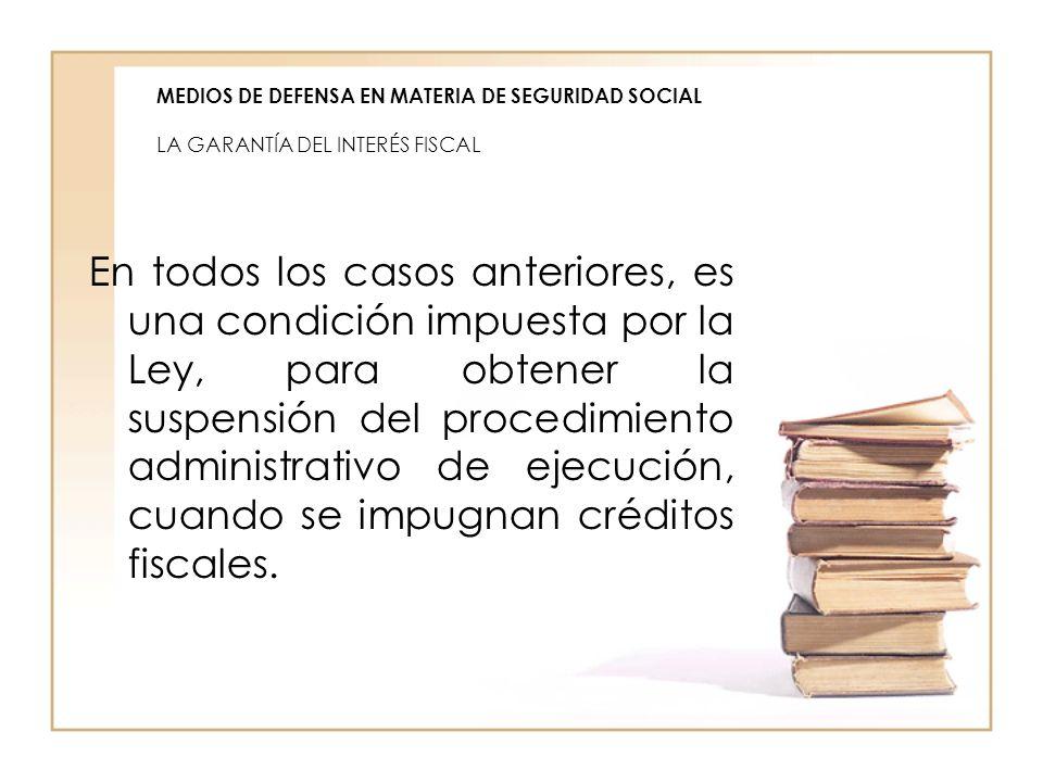 MEDIOS DE DEFENSA EN MATERIA DE SEGURIDAD SOCIAL LA GARANTÍA DEL INTERÉS FISCAL En todos los casos anteriores, es una condición impuesta por la Ley, p