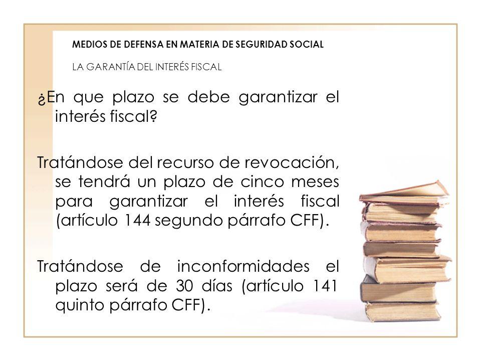 MEDIOS DE DEFENSA EN MATERIA DE SEGURIDAD SOCIAL LA GARANTÍA DEL INTERÉS FISCAL ¿En que plazo se debe garantizar el interés fiscal? Tratándose del rec