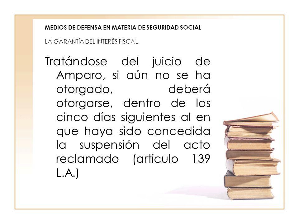 MEDIOS DE DEFENSA EN MATERIA DE SEGURIDAD SOCIAL LA GARANTÍA DEL INTERÉS FISCAL Tratándose del juicio de Amparo, si aún no se ha otorgado, deberá otor