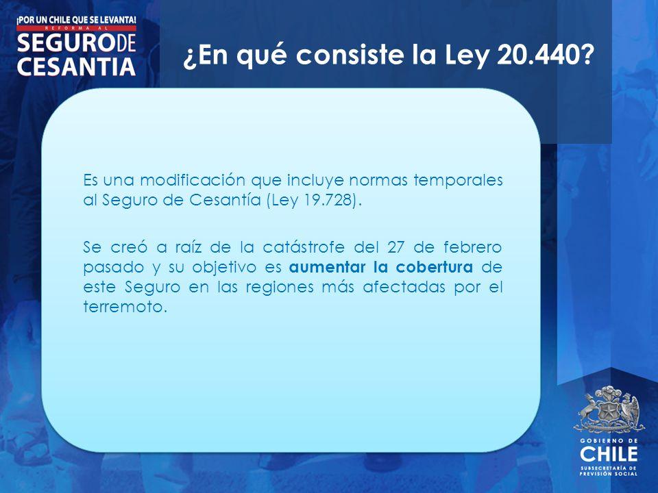¿En qué consiste la Ley 20.440? Es una modificación que incluye normas temporales al Seguro de Cesantía (Ley 19.728). Se creó a raíz de la catástrofe