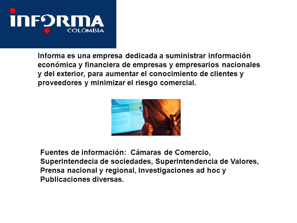 Informa es una empresa dedicada a suministrar información económica y financiera de empresas y empresarios nacionales y del exterior, para aumentar el conocimiento de clientes y proveedores y minimizar el riesgo comercial.
