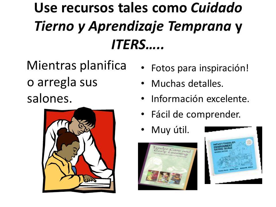 Use recursos tales como Cuidado Tierno y Aprendizaje Temprana y ITERS…..