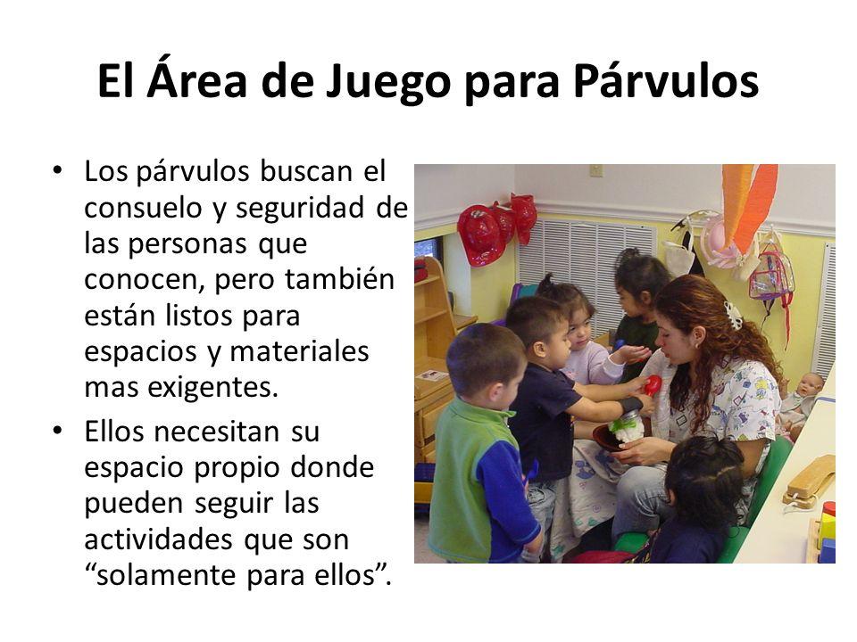 El Área de Juego para Párvulos Los párvulos buscan el consuelo y seguridad de las personas que conocen, pero también están listos para espacios y materiales mas exigentes.