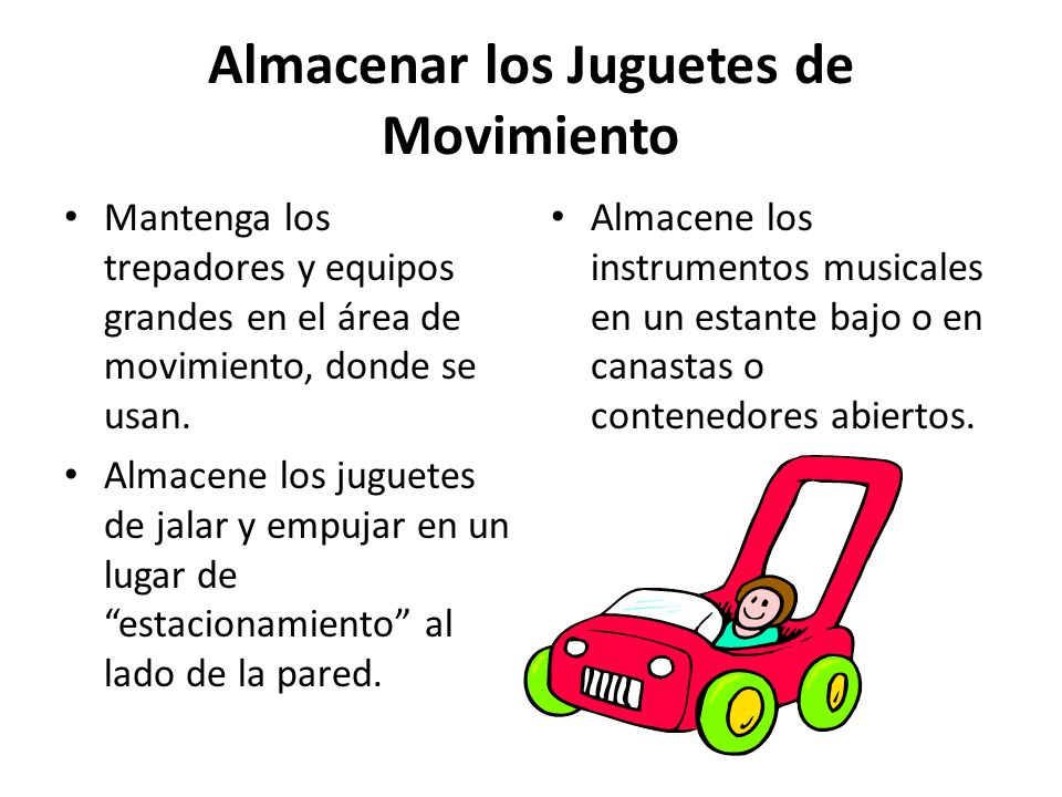 Almacenar los Juguetes de Movimiento Mantenga los trepadores y equipos grandes en el área de movimiento, donde se usan. Almacene los juguetes de jalar