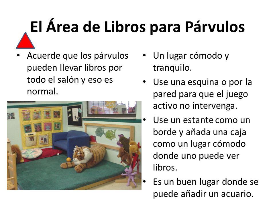 El Área de Libros para Párvulos Acuerde que los párvulos pueden llevar libros por todo el salón y eso es normal. Un lugar cómodo y tranquilo. Use una