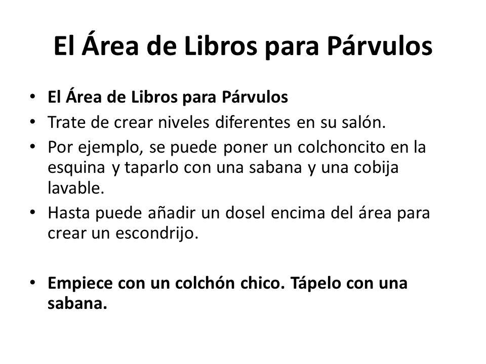 El Área de Libros para Párvulos Trate de crear niveles diferentes en su salón. Por ejemplo, se puede poner un colchoncito en la esquina y taparlo con