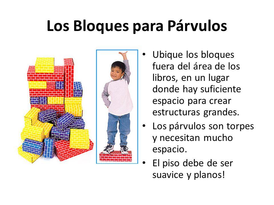 Los Bloques para Párvulos Ubique los bloques fuera del área de los libros, en un lugar donde hay suficiente espacio para crear estructuras grandes. Lo