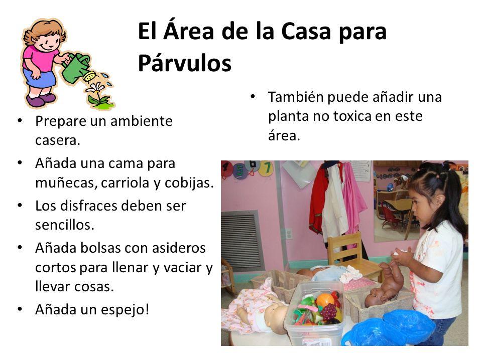 El Área de la Casa para Párvulos Prepare un ambiente casera. Añada una cama para muñecas, carriola y cobijas. Los disfraces deben ser sencillos. Añada